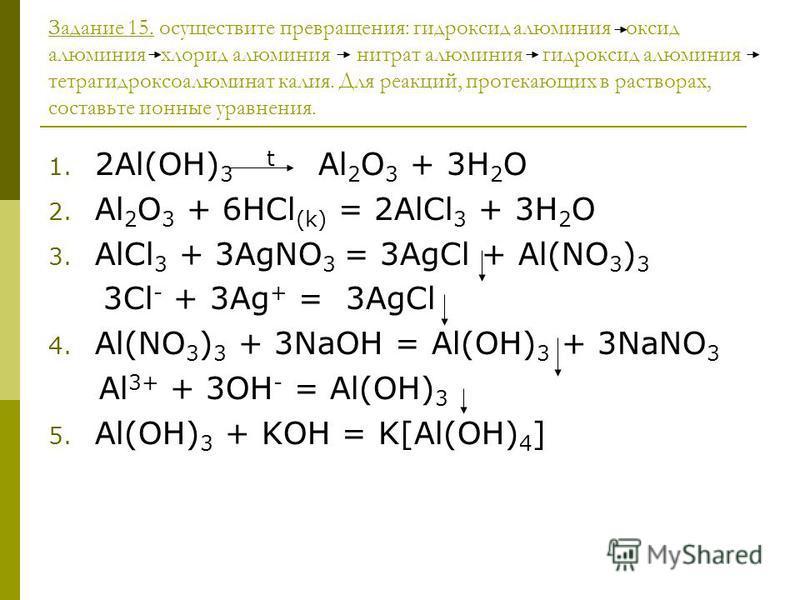 Задание 15. осуществите превращения: гидроксид алюминия оксид алюминия хлорид алюминия нитрат алюминия гидроксид алюминия тетрагидроксоалюминат калия. Для реакций, протекающих в растворах, составьте ионные уравнения. 1. 2Al(OH) 3 t Al 2 O 3 + 3H 2 O