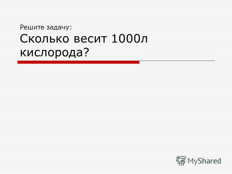 Решите задачу: Сколько весит 1000 л кислорода?