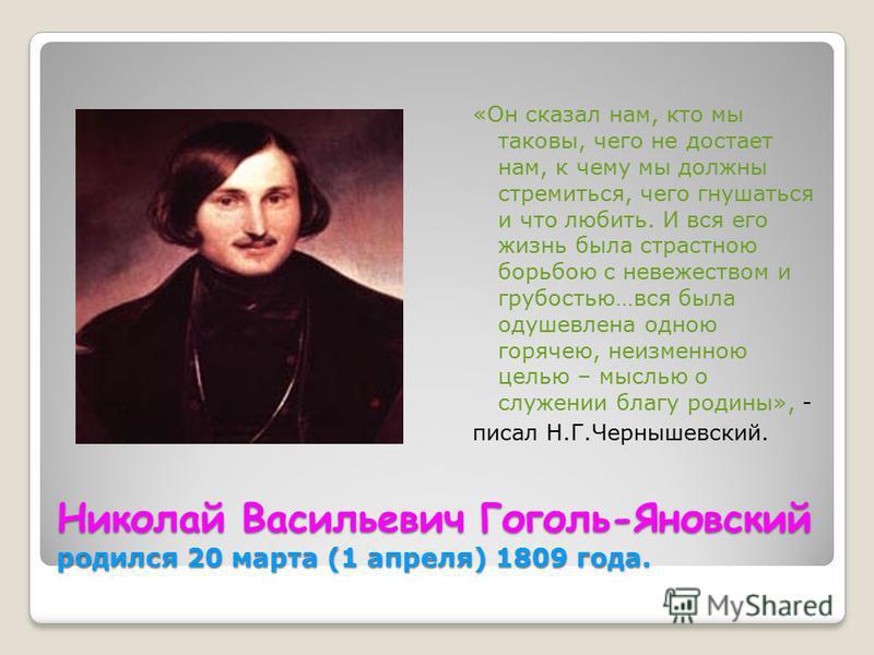 Николай Васильевич Гоголь-Яновский родился 20 марта (1 апреля) 1809 года. «Он сказал нам, кто мы таковы, чего не достает нам, к чему мы должны стремиться, чего гнушаться и что любить. И вся его жизнь была страстною борьбою с невежеством и грубостью…в
