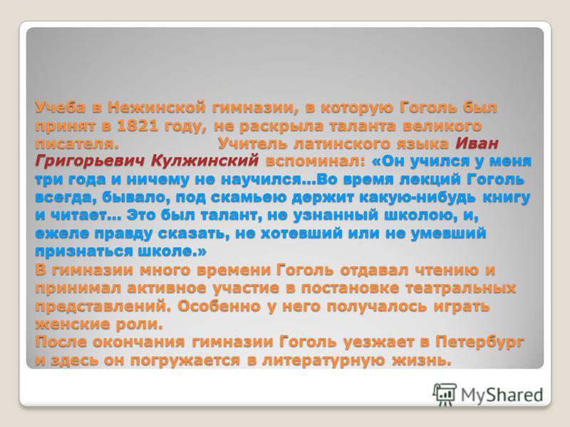Учеба в Нежинской гимназии, в которую Гоголь был принят в 1821 году, не раскрыла таланта великого писателя. Учитель латинского языка Иван Григорьевич Кулжинский вспоминал: «Он учился у меня три года и ничему не научился…Во время лекций Гоголь всегда,