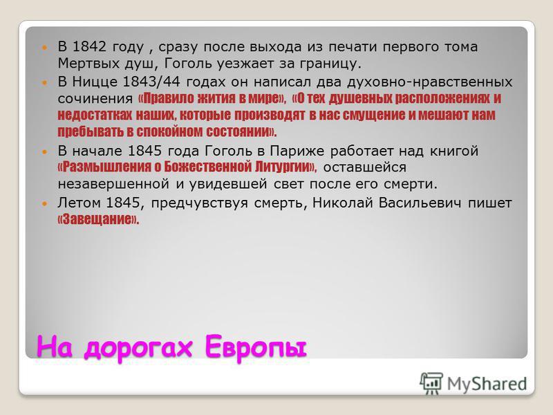 На дорогах Европы В 1842 году, сразу после выхода из печати первого тома Мертвых душ, Гоголь уезжает за границу. В Ницце 1843/44 годах он написал два духовно-нравственных сочинения «Правило жития в мире», «О тех душевных расположениях и недостатках н