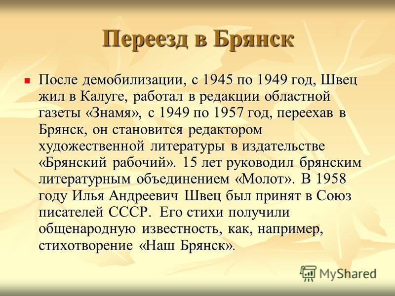 Переезд в Брянск После демобилизации, с 1945 по 1949 год, Швец жил в Калуге, работал в редакции областной газеты «Знамя», с 1949 по 1957 год, переехав в Брянск, он становится редактором художественной литературы в издательстве «Брянский рабочий». 15