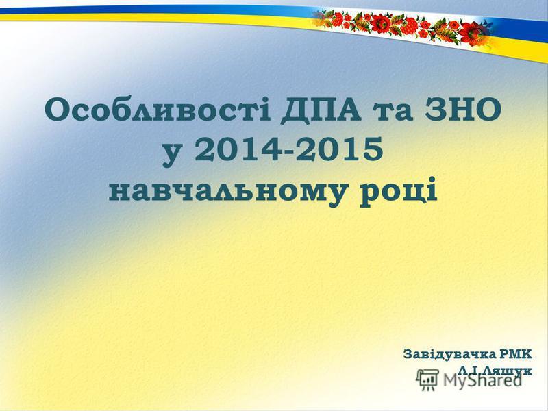 Особливості ДПА та ЗНО у 2014-2015 навчальному році Завідувачка РМК Л.І.Ляшук