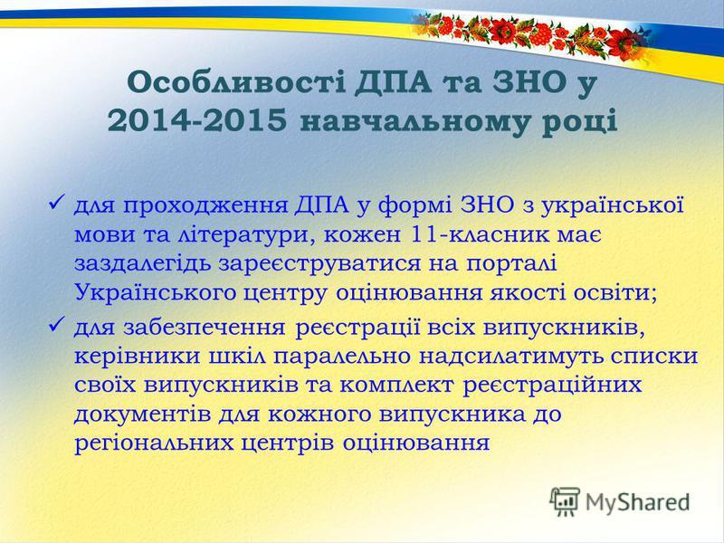 Особливості ДПА та ЗНО у 2014-2015 навчальному році для проходження ДПА у формі ЗНО з української мови та літератури, кожен 11-класник має заздалегідь зареєструватися на порталі Українського центру оцінювання якості освіти; для забезпечення реєстраці
