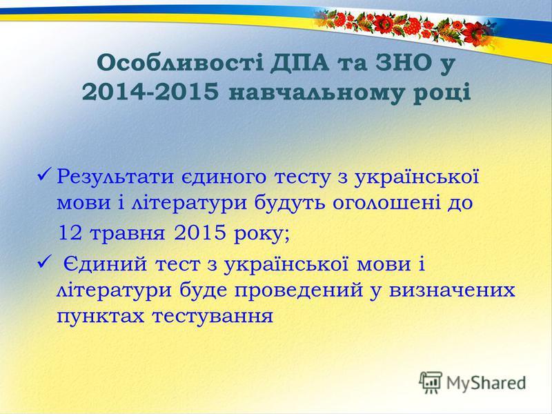 Особливості ДПА та ЗНО у 2014-2015 навчальному році Результати єдиного тесту з української мови і літератури будуть оголошені до 12 травня 2015 року; Єдиний тест з української мови і літератури буде проведений у визначених пунктах тестування