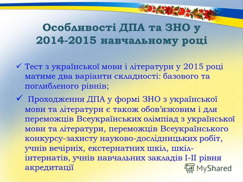 Особливості ДПА та ЗНО у 2014-2015 навчальному році Тест з української мови і літератури у 2015 році матиме два варіанти складності: базового та поглибленого рівнів; Проходження ДПА у формі ЗНО з української мови та літератури є також обовязковим і д