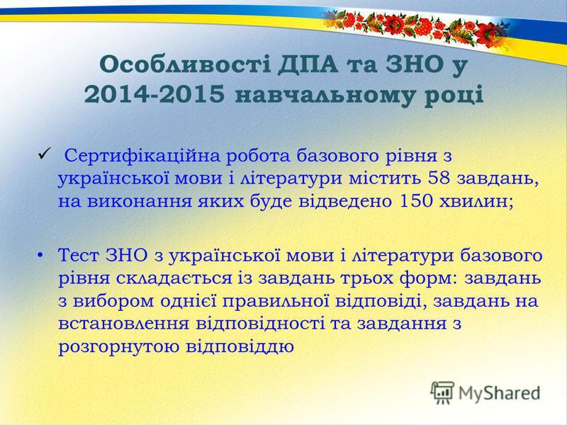 Особливості ДПА та ЗНО у 2014-2015 навчальному році Сертифікаційна робота базового рівня з української мови і літератури містить 58 завдань, на виконання яких буде відведено 150 хвилин; Тест ЗНО з української мови і літератури базового рівня складаєт