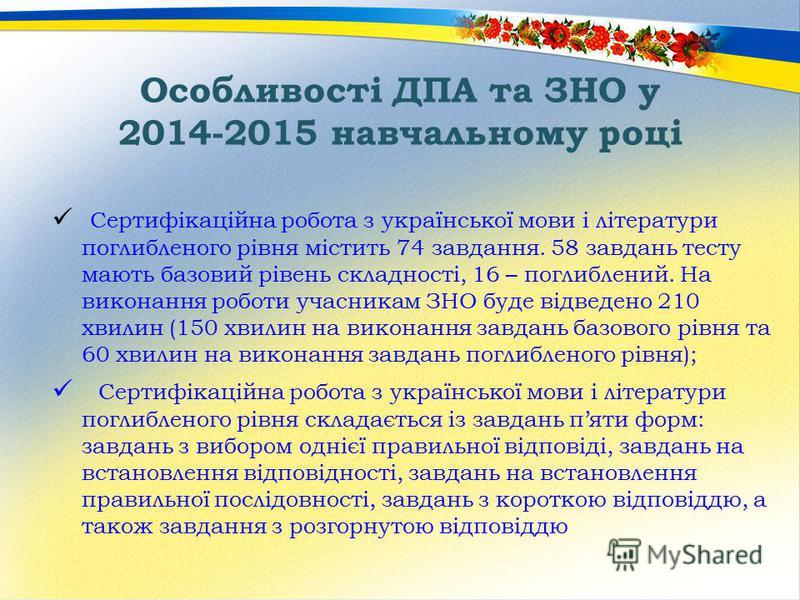 Особливості ДПА та ЗНО у 2014-2015 навчальному році Сертифікаційна робота з української мови і літератури поглибленого рівня містить 74 завдання. 58 завдань тесту мають базовий рівень складності, 16 – поглиблений. На виконання роботи учасникам ЗНО бу