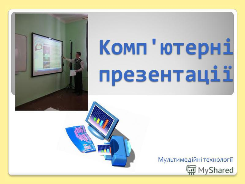 Комп'ютерні презентації Мультимедійні технології