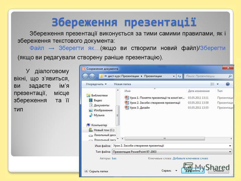 Збереження презентації Збереження презентації виконується за тими самими правилами, як і збереження текстового документа: Файл Зберегти як…(якщо ви створили новий файл)/Зберегти (якщо ви редагували створену раніше презентацію). У діалоговому вікні, щ