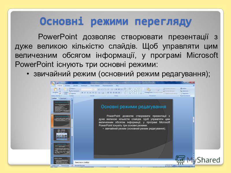 Основні режими перегляду PowerPoint дозволяє створювати презентації з дуже великою кількістю слайдів. Щоб управляти цим величезним обсягом інформації, у програмі Microsoft PowerPoint існують три основні режими: звичайний режим (основний режим редагув