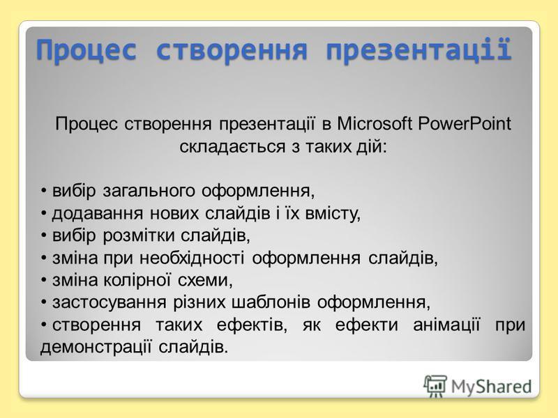 Процес створення презентації Процес створення презентації в Microsoft PowerPoint складається з таких дій: вибір загального оформлення, додавання нових слайдів і їх вмісту, вибір розмітки слайдів, зміна при необхідності оформлення слайдів, зміна колір