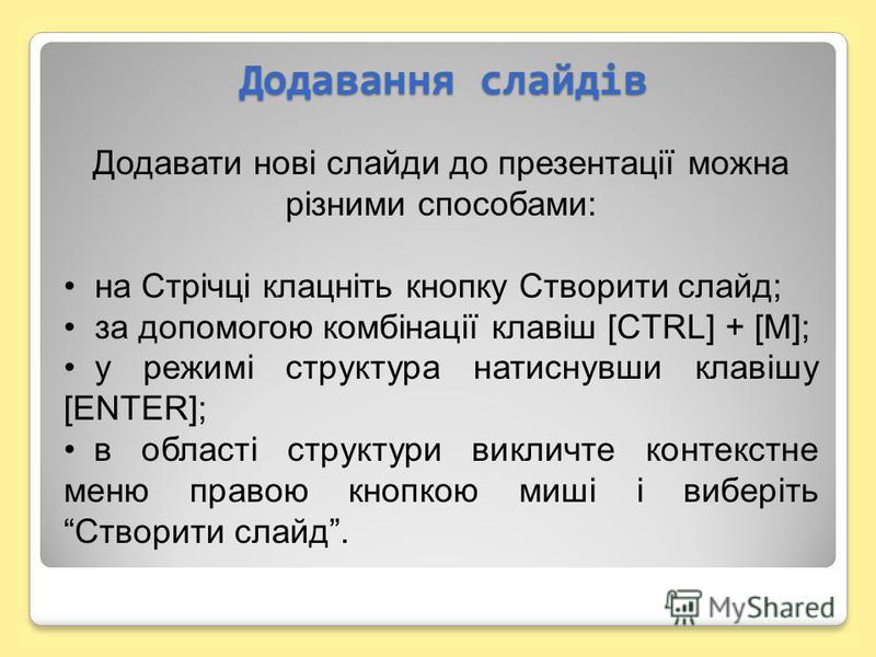 Додавання слайдів Додавати нові слайди до презентації можна різними способами: на Стрічці клацніть кнопку Створити слайд; за допомогою комбінації клавіш [CTRL] + [M]; у режимі структура натиснувши клавішу [ENTER]; в області структури викличте контекс