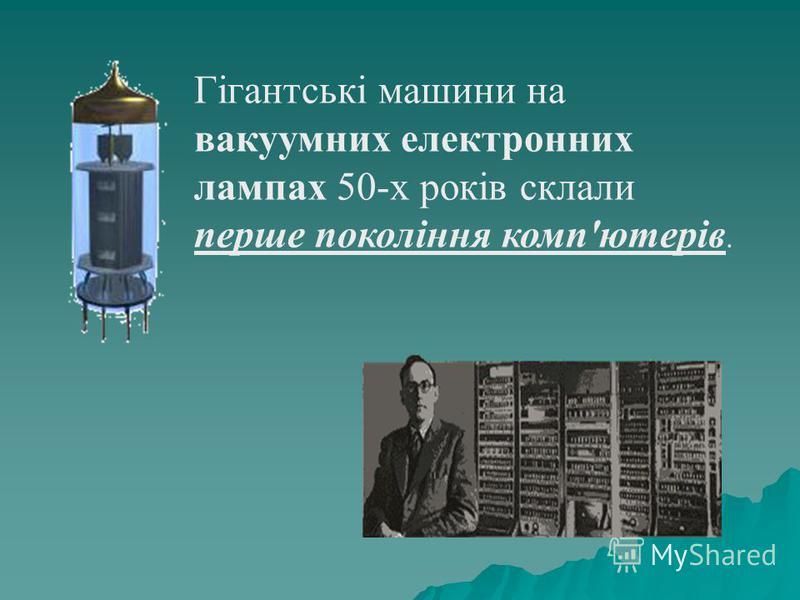 Гігантські машини на вакуумних електронних лампах 50-х років склали перше покоління комп'ютерів.