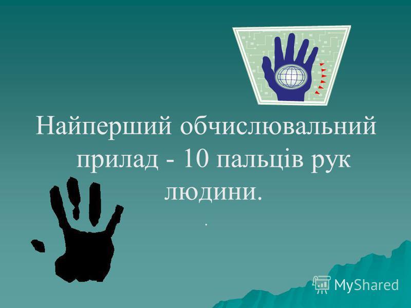 Найперший обчислювальний прилад - 10 пальців рук людини..