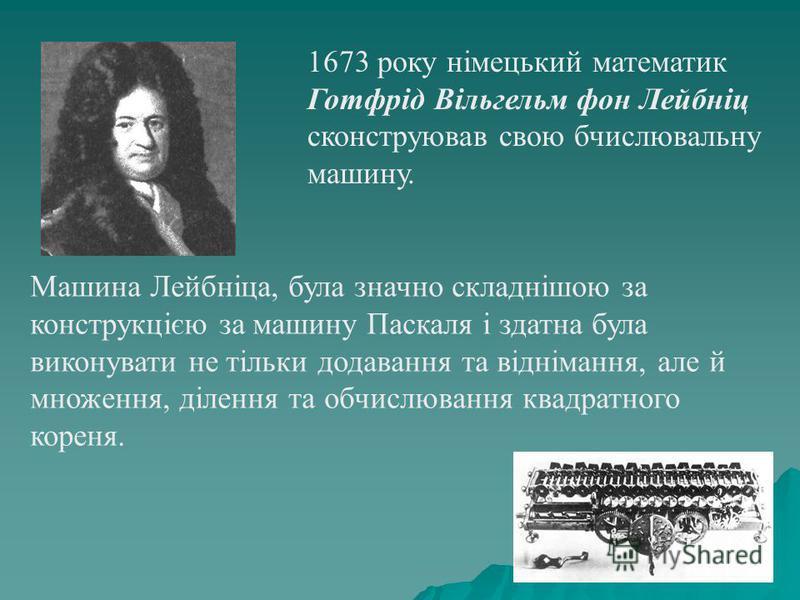 1673 року німецький математик Готфрід Вільгельм фон Лейбніц сконструював свою бчислювальну машину. Машина Лейбніца, була значно складнішою за конструкцією за машину Паскаля і здатна була виконувати не тільки додавання та віднімання, але й множення, д