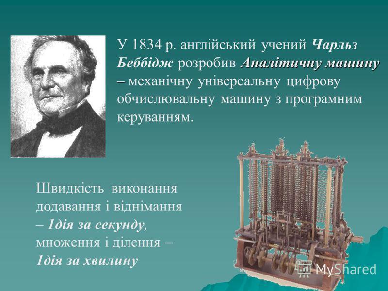 Аналітичну машину – У 1834 р. англійський учений Чарльз Беббідж розробив Аналітичну машину – механічну універсальну цифрову обчислювальну машину з програмним керуванням. Швидкість виконання додавання і віднімання – 1дія за секунду, множення і ділення