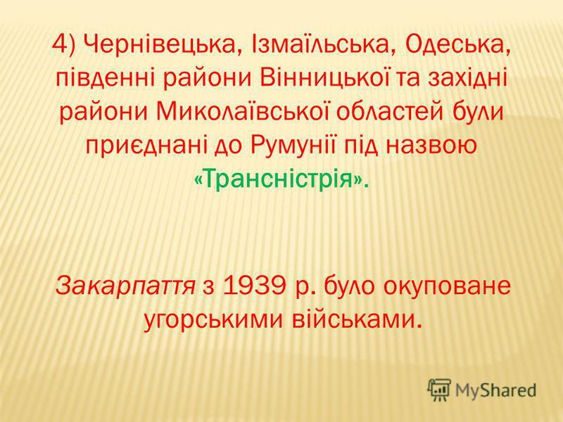 4) Чернівецька, Ізмаїльська, Одеська, південні райони Вінницької та західні райони Миколаївської областей були приєднані до Румунії під назвою «Трансністрія». Закарпаття з 1939 р. було окуповане угорськими військами.