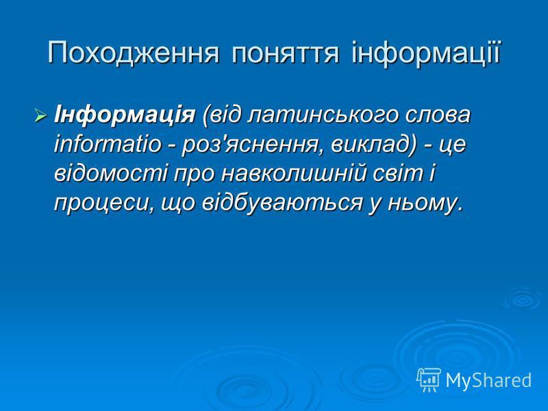 Походження поняття інформації Інформація (від латинського слова informatio - роз'яснення, виклад) - це відомості про навколишній світ і процеси, що відбуваються у ньому.