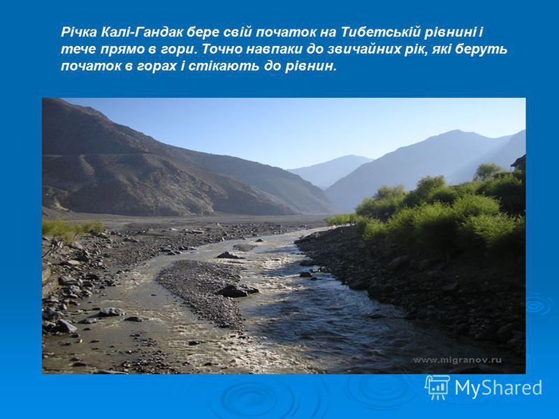 Річка Калі-Гандак бере свій початок на Тибетській рівнині і тече прямо в гори. Точно навпаки до звичайних рік, які беруть початок в горах і стікають до рівнин.