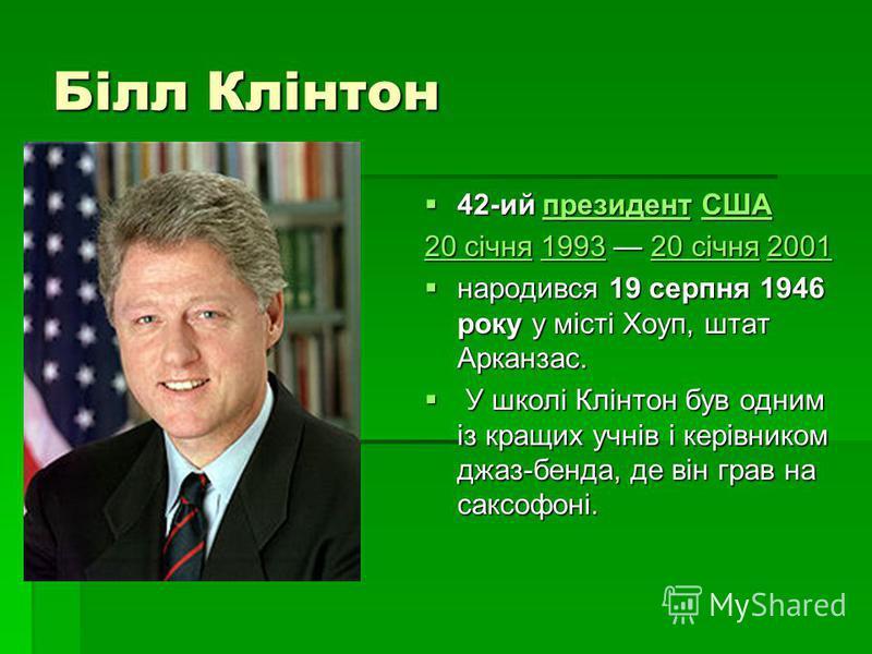 Білл Клінтон 42-ий президент США 42-ий президент СШАпрезидентСШАпрезидентСША 20 січня20 січня 1993 20 січня 2001 199320 січня2001 20 січня199320 січня2001 народився 19 серпня 1946 року у місті Хоуп, штат Арканзас. народився 19 серпня 1946 року у міст