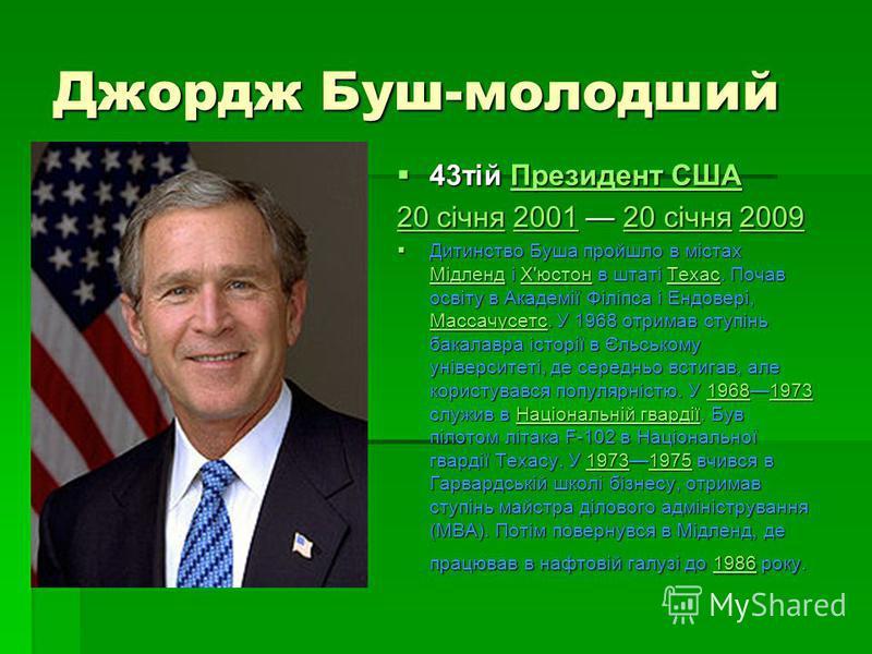 Джордж Буш-молодший 43тій Президент США 43тій Президент СШАПрезидент СШАПрезидент США 20 січня20 січня 2001 20 січня 2009 200120 січня2009 20 січня200120 січня2009 Дитинство Буша пройшло в містах Мідленд і Х'юстон в штаті Техас. Почав освіту в Академ