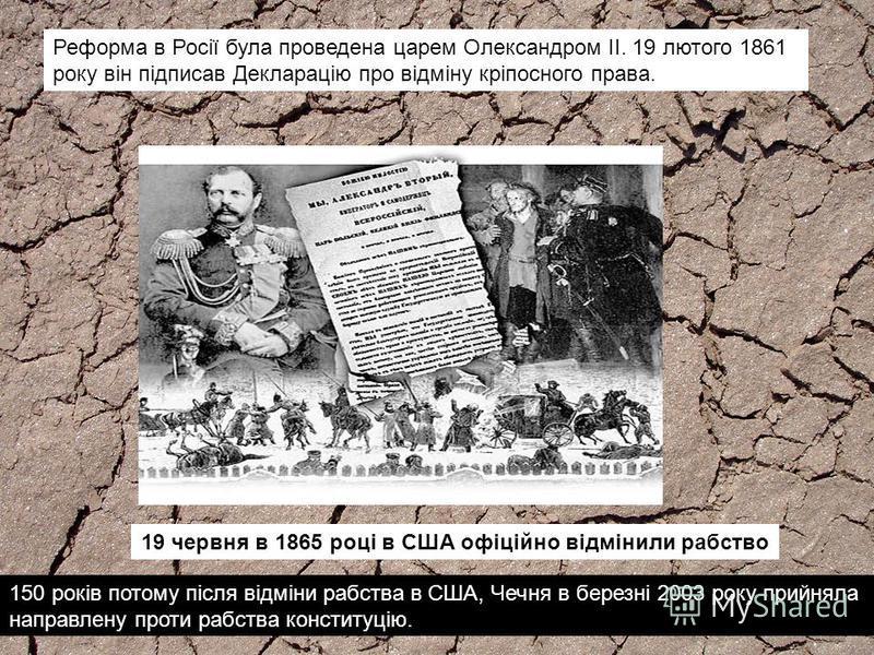 150 років потому після відміни рабства в США, Чечня в березні 2003 року прийняла направлену проти рабства конституцію. 19 червня в 1865 році в США офіційно відмінили рабство Реформа в Росії була проведена царем Олександром II. 19 лютого 1861 року він