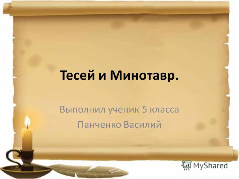 Тесей и Минотавр. Выполнил ученик 5 класса Панченко Василий