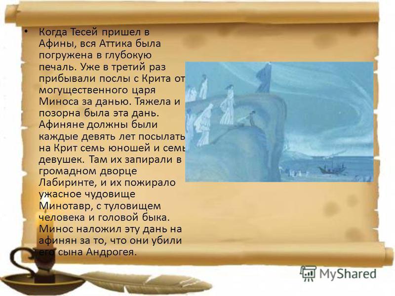Когда Тесей пришел в Афины, вся Аттика была погружена в глубокую печаль. Уже в третий раз прибывали послы с Крита от могущественного царя Миноса за данью. Тяжела и позорна была эта дань. Афиняне должны были каждые девять лет посылать на Крит семь юно