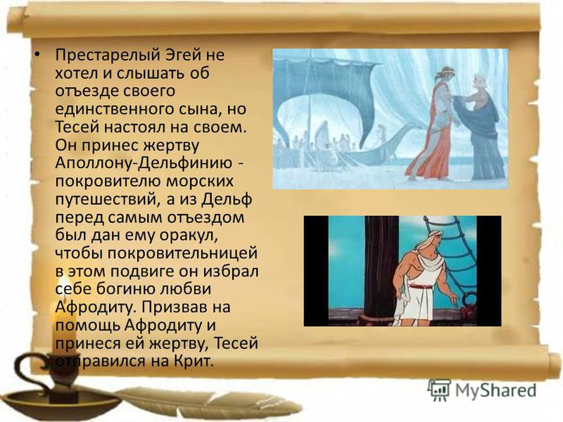Престарелый Эгей не хотел и слышать об отъезде своего единственного сына, но Тесей настоял на своем. Он принес жертву Аполлону-Дельфинию - покровителю морских путешествий, а из Дельф перед самым отъездом был дан ему оракул, чтобы покровительницей в э