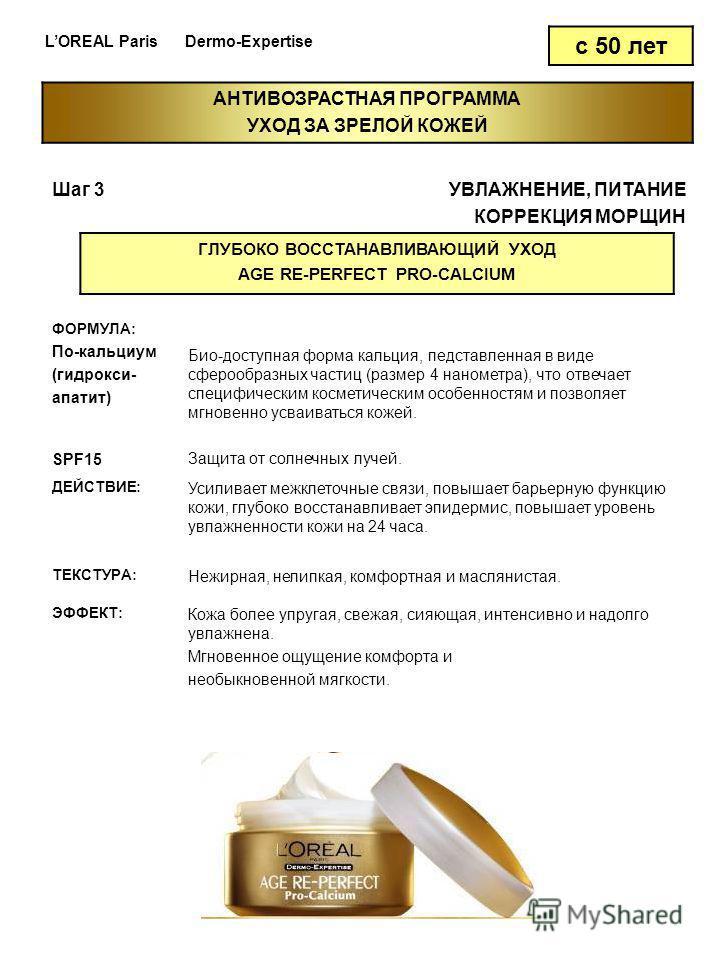 LOREAL Paris Dermo-Expertise с 50 лет Шаг 3УВЛАЖНЕНИЕ, ПИТАНИЕ КОРРЕКЦИЯ МОРЩИН ГЛУБОКО ВОССТАНАВЛИВАЮЩИЙ УХОД AGE RE-PERFECT PRO-CALCIUM ФОРМУЛА: По-кальциум (гидрокси- апатит) SPF15 Био-доступная форма кальция, представленная в виде сферообразных ч