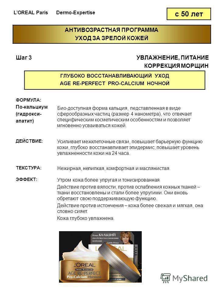 LOREAL Paris Dermo-Expertise с 50 лет Шаг 3УВЛАЖНЕНИЕ, ПИТАНИЕ КОРРЕКЦИЯ МОРЩИН ГЛУБОКО ВОССТАНАВЛИВАЮЩИЙ УХОД AGE RE-PERFECT PRO-CALCIUM НОЧНОЙ ФОРМУЛА: По-кальциум (гидрокси- апатит) Био-доступная форма кальция, представленная в виде сферообразных