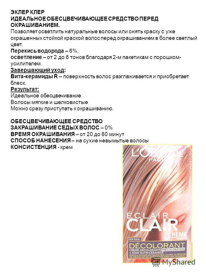 ЭКЛЕР КЛЕР ИДЕАЛЬНОЕ ОБЕСЦВЕЧИВАЮЩЕЕ СРЕДСТВО ПЕРЕД ОКРАШИВАНИЕМ. Позволяет осветлить натуральные волосы или снять краску с уже окрашенных стойкой краской волос перед окрашиванием в более светлый цвет. Перекись водорода – 6%, осветление – от 2 до 6 т