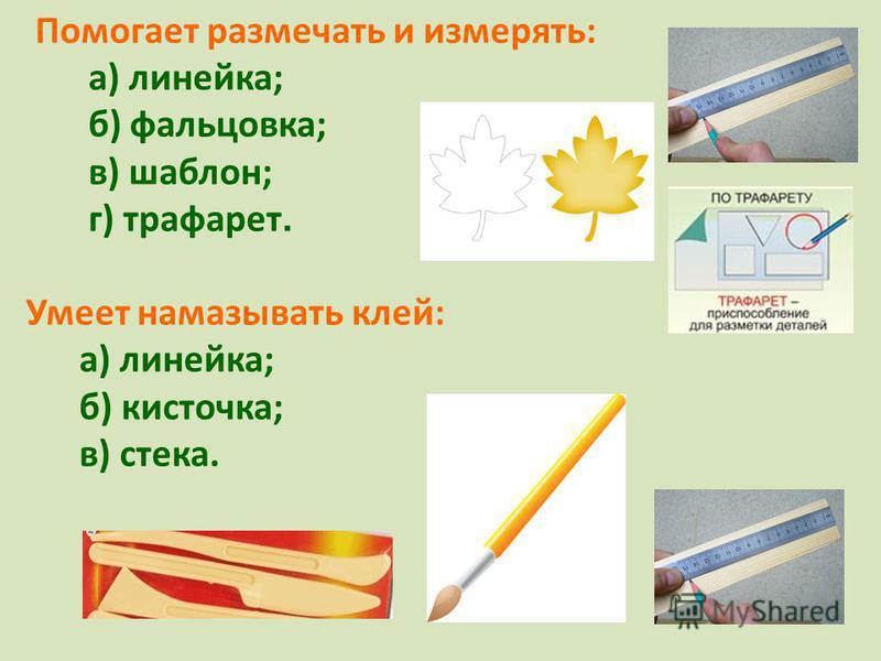 Помогает размечать и измерять: а) линейка; б) фальцовка; в) шаблон; г) трафарет. Умеет намазывать клей: а) линейка; б) кисточка; в) стека.