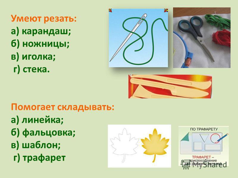 Умеют резать: а) карандаш; б) ножницы; в) иголка; г) стека. Помогает складывать: а) линейка; б) фальцовка; в) шаблон; г) трафарет