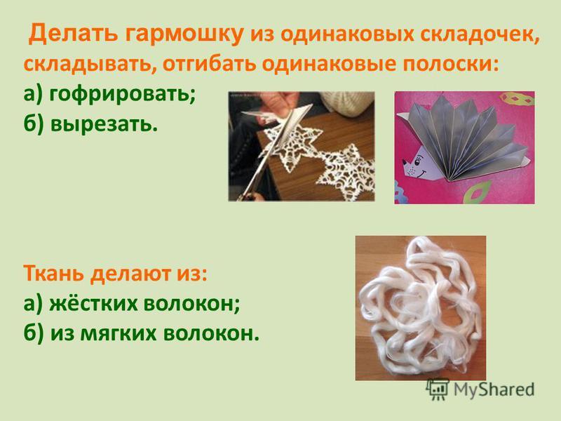 Делать гармошку из одинаковых складочек, складывать, отгибать одинаковые полоски: а) гофрировать; б) вырезать. Ткань делают из: а) жёстких волокон; б) из мягких волокон.