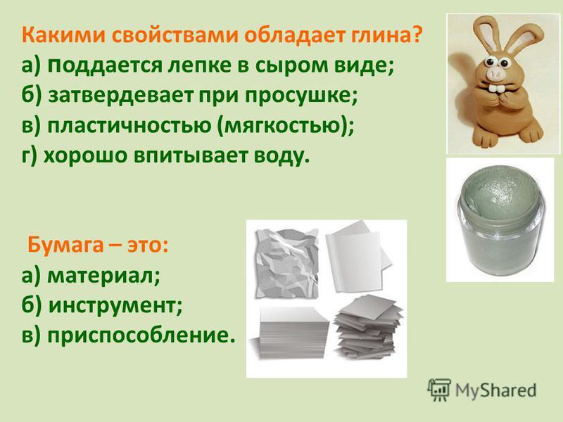 Какими свойствами обладает глина? а) п отдается лепке в сыром виде; б) затвердевает при просушке; в) пластичностью (мягкостью); г) хорошо впитывает воду. Бумага – это: а) материал; б) инструмент; в) приспособление.