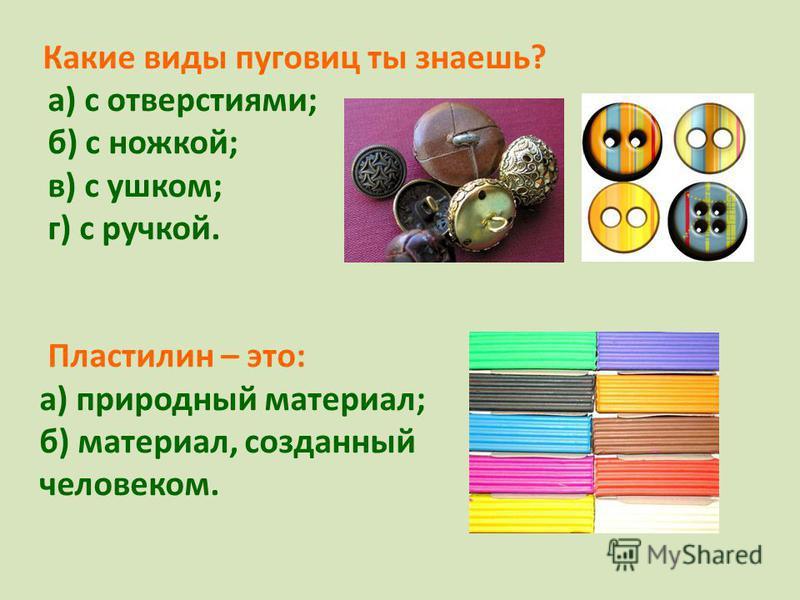 Какие виды пуговиц ты знаешь? а) с отверстиями; б) с ножкой; в) с ушком; г) с ручкой. Пластилин – это: а) природный материал; б) материал, созданный человеком.
