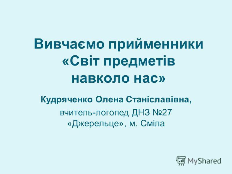 Вивчаємо прийменники «Світ предметів навколо нас» Кудряченко Олена Станіславівна, вчитель-логопед ДНЗ 27 «Джерельце», м. Сміла