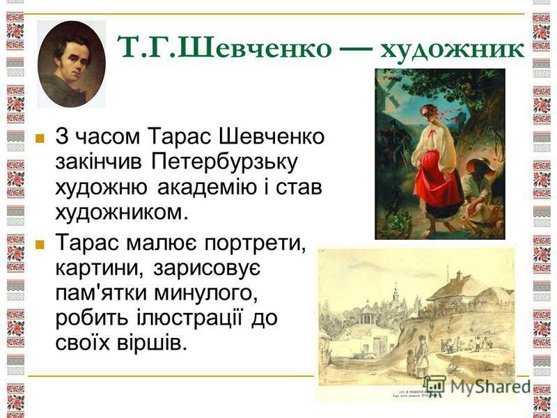 З часом Тарас Шевченко закінчив Петербурзьку художню академію і став художником. Тарас малює портрети, картини, зарисовує пам'ятки минулого, робить ілюстрації до своїх віршів. Т.Г.Шевченко художник