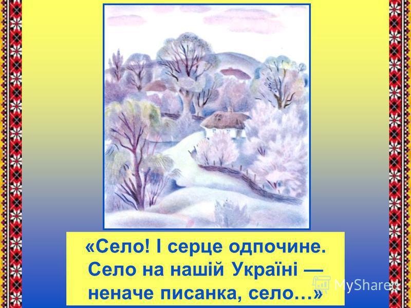 «Село! І серце одпочине. Село на нашій Україні неначе писанка, село…»
