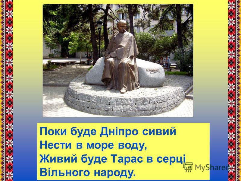 Поки буде Дніпро сивий Нести в море воду, Живий буде Тарас в серці Вільного народу.