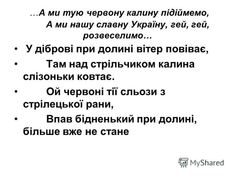 …А ми тую червону калину підіймемо, А ми нашу славну Україну, гей, гей, розвеселимо… У діброві при долині вітер повіває, Там над стрільчиком калина слізоньки ковтає. Ой червоні тії сльози з стрілецької рани, Впав бідненький при долині, більше вже не