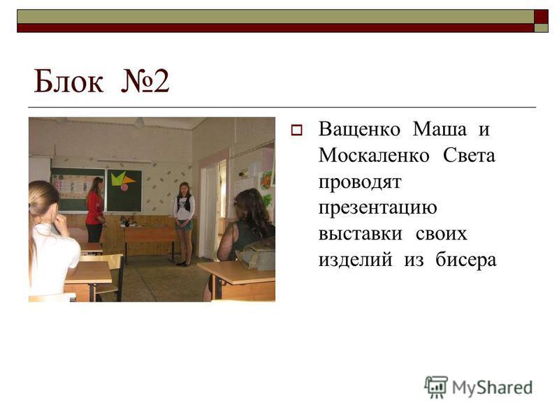 Блок 2 Ващенко Маша и Москаленко Света проводят презентацию выставки своих изделий из бисера