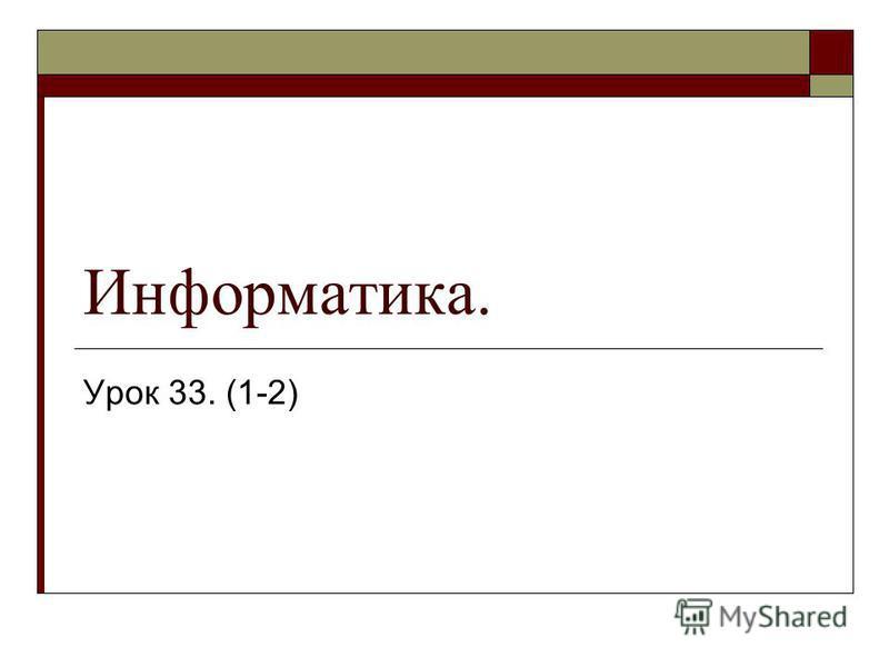 Информатика. Урок 33. (1-2)