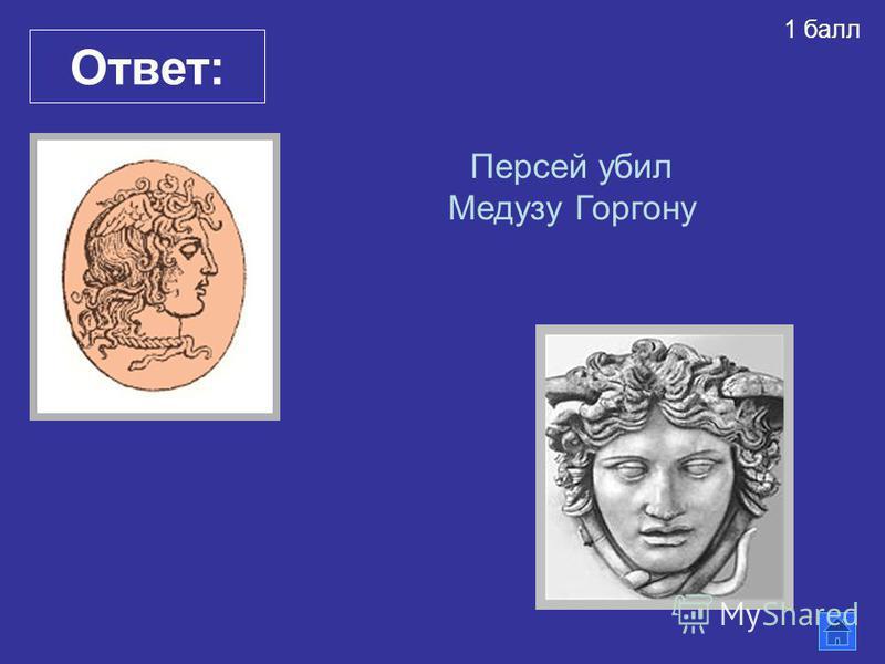 Ответ: Персей убил Медузу Горгону 1 балл