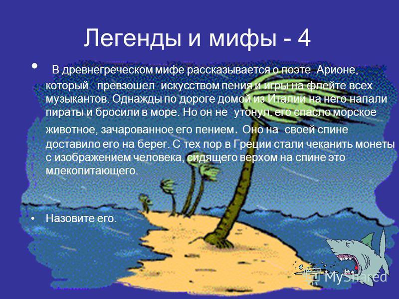 Легенды и мифы - 4 В древнегреческом мифе рассказывается о поэте Арионе, который превзошел искусством пения и игры на флейте всех музыкантов. Однажды по дороге домой из Италии на него напали пираты и бросили в море. Но он не утонул: его спасло морско