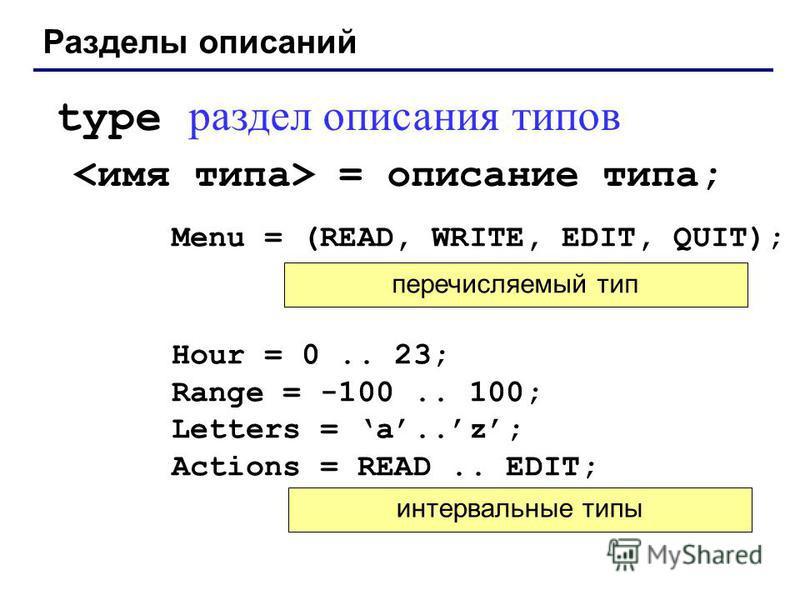 Разделы описаний type раздел описания типов = описание типа; Menu = (READ, WRITE, EDIT, QUIT); Hour = 0.. 23; Range = -100.. 100; Letters = а..z; Actions = READ.. EDIT; перечисляемый тип интервальные типы