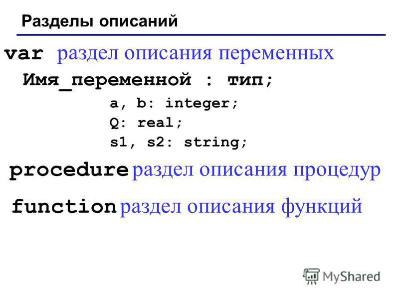 Разделы описаний Имя_переменной : тип; a, b: integer; Q: real; s1, s2: string; var раздел описания переменных procedure раздел описания процедур function раздел описания функций