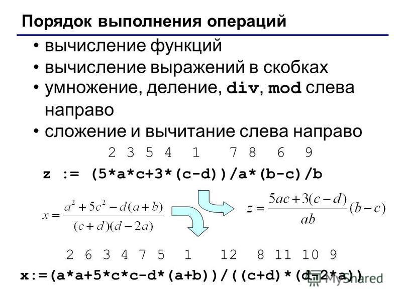 Порядок выполнения операций вычисление функций вычисление выражений в скобках умножение, деление, div, mod слева направо сложение и вычитание слева направо 2 3 5 4 1 7 8 6 9 z := (5*a*c+3*(c-d))/a*(b-c)/b 2 6 3 4 7 5 1 12 8 11 10 9 x:=(a*a+5*c*c-d*(a